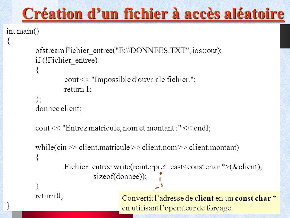 56 Création d'un fichier à accès aléatoire int main() { ofstream Fichier_entree( E:\\DONNEES.TXT , ios::out); if (!Fichier_entree) { cout << Impossible d ouvrir le fichier. ; return 1; }; donnee client; cout << Entrez matricule, nom et montant : << endl; while(cin >> client.matricule >> client.nom >> client.montant) { Fichier_entree.write(reinterpret_cast (&client), sizeof(donnee)); } return 0; } Convertit l'adresse de client en un const char * en utilisant l'opérateur de forçage.