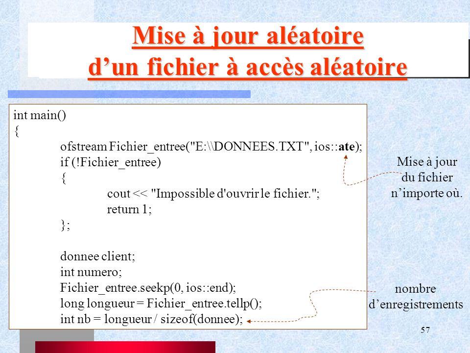 57 Mise à jour aléatoire d'un fichier à accès aléatoire int main() { ofstream Fichier_entree( E:\\DONNEES.TXT , ios::ate); if (!Fichier_entree) { cout << Impossible d ouvrir le fichier. ; return 1; }; donnee client; int numero; Fichier_entree.seekp(0, ios::end); long longueur = Fichier_entree.tellp(); int nb = longueur / sizeof(donnee); Mise à jour du fichier n'importe où.