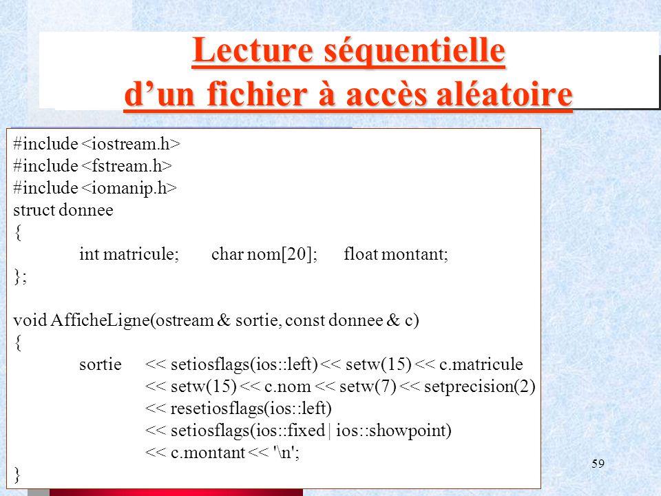 59 Lecture séquentielle d'un fichier à accès aléatoire #include struct donnee { int matricule;char nom[20];float montant; }; void AfficheLigne(ostream & sortie, const donnee & c) { sortie<< setiosflags(ios::left) << setw(15) << c.matricule << setw(15) << c.nom << setw(7) << setprecision(2) << resetiosflags(ios::left) << setiosflags(ios::fixed | ios::showpoint) << c.montant << \n ; }