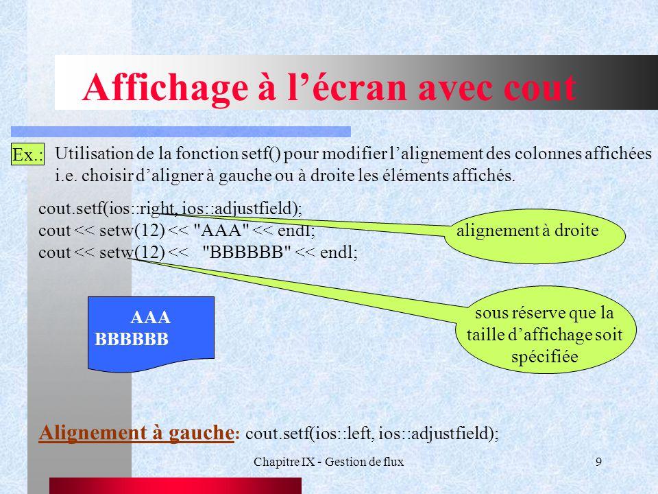 Chapitre IX - Gestion de flux9 Affichage à l'écran avec cout Ex.: Utilisation de la fonction setf() pour modifier l'alignement des colonnes affichées i.e.