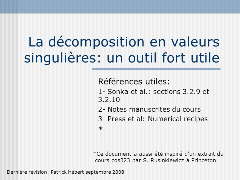 La décomposition en valeurs singulières: un outil fort utile Références utiles: 1- Sonka et al.: sections 3.2.9 et 3.2.10 2- Notes manuscrites du cours 3- Press et al: Numerical recipes * *Ce document a aussi été inspiré d'un extrait du cours cos323 par S.