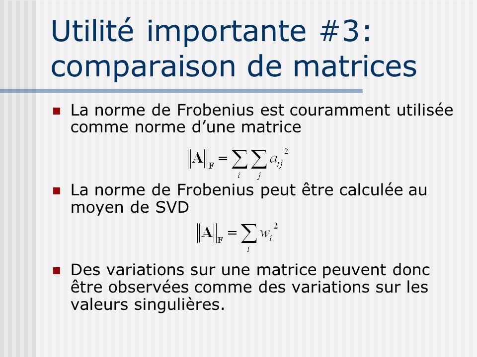 Utilité importante #3: comparaison de matrices La norme de Frobenius est couramment utilisée comme norme d'une matrice La norme de Frobenius peut être calculée au moyen de SVD Des variations sur une matrice peuvent donc être observées comme des variations sur les valeurs singulières.