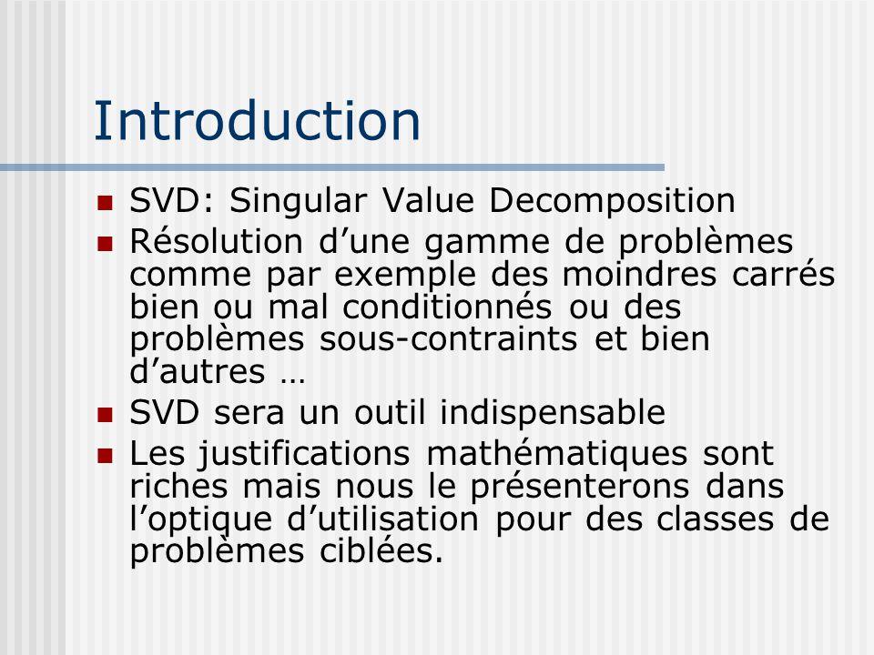 Introduction SVD: Singular Value Decomposition Résolution d'une gamme de problèmes comme par exemple des moindres carrés bien ou mal conditionnés ou des problèmes sous-contraints et bien d'autres … SVD sera un outil indispensable Les justifications mathématiques sont riches mais nous le présenterons dans l'optique d'utilisation pour des classes de problèmes ciblées.