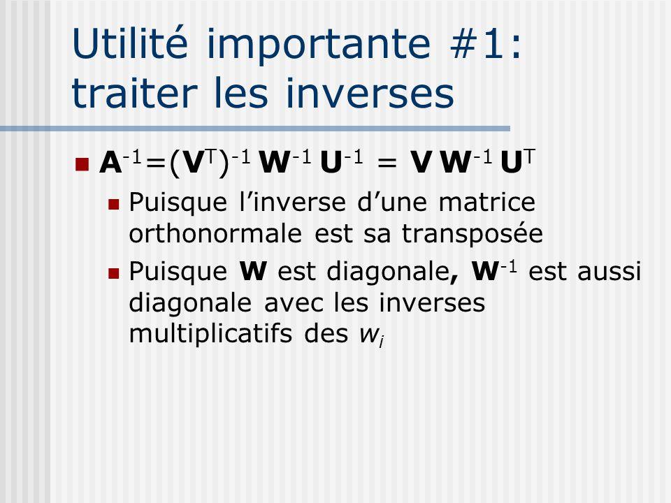A -1 =(V T ) -1 W -1 U -1 = V W -1 U T Puisque l'inverse d'une matrice orthonormale est sa transposée Puisque W est diagonale, W -1 est aussi diagonale avec les inverses multiplicatifs des w i Utilité importante #1: traiter les inverses