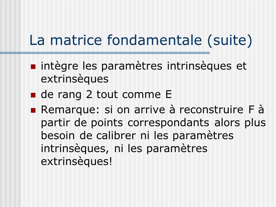 La matrice fondamentale (suite) intègre les paramètres intrinsèques et extrinsèques de rang 2 tout comme E Remarque: si on arrive à reconstruire F à p