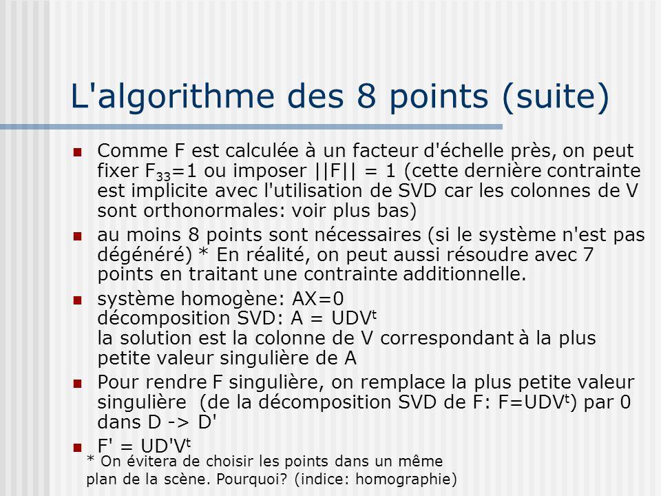 L'algorithme des 8 points (suite) Comme F est calculée à un facteur d'échelle près, on peut fixer F 33 =1 ou imposer ||F|| = 1 (cette dernière contrai