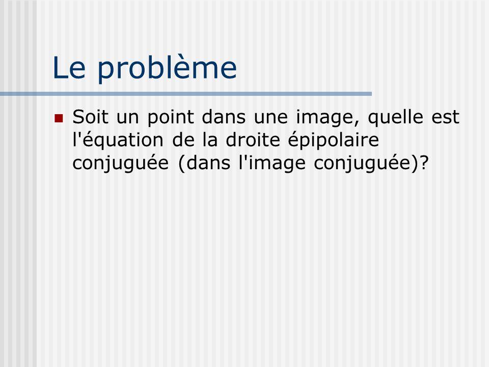 Le problème Soit un point dans une image, quelle est l'équation de la droite épipolaire conjuguée (dans l'image conjuguée)?