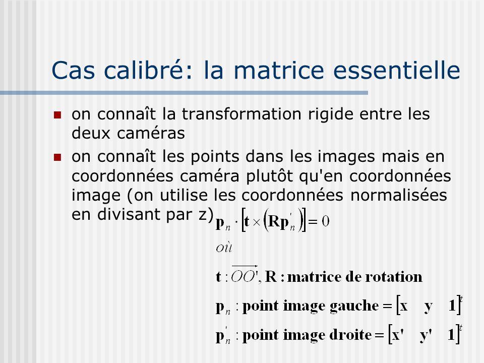 Cas calibré: la matrice essentielle on connaît la transformation rigide entre les deux caméras on connaît les points dans les images mais en coordonné