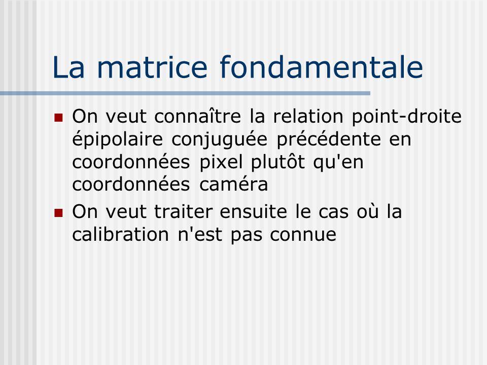 La matrice fondamentale On veut connaître la relation point-droite épipolaire conjuguée précédente en coordonnées pixel plutôt qu'en coordonnées camér