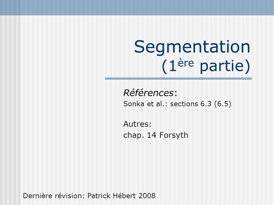 Segmentation (1 ère partie) Références: Sonka et al.: sections 6.3 (6.5) Autres: chap. 14 Forsyth Dernière révision: Patrick Hébert 2008