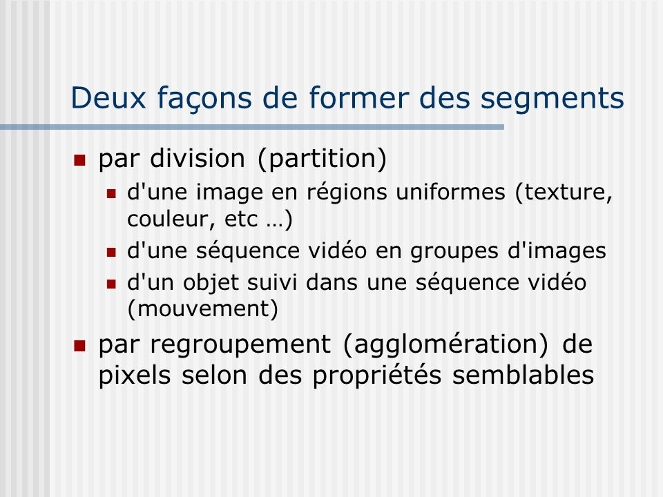 Deux façons de former des segments par division (partition) d une image en régions uniformes (texture, couleur, etc …) d une séquence vidéo en groupes d images d un objet suivi dans une séquence vidéo (mouvement) par regroupement (agglomération) de pixels selon des propriétés semblables