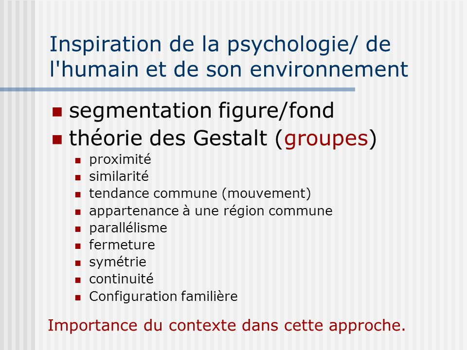 Inspiration de la psychologie/ de l humain et de son environnement segmentation figure/fond théorie des Gestalt (groupes) proximité similarité tendance commune (mouvement) appartenance à une région commune parallélisme fermeture symétrie continuité Configuration familière Importance du contexte dans cette approche.