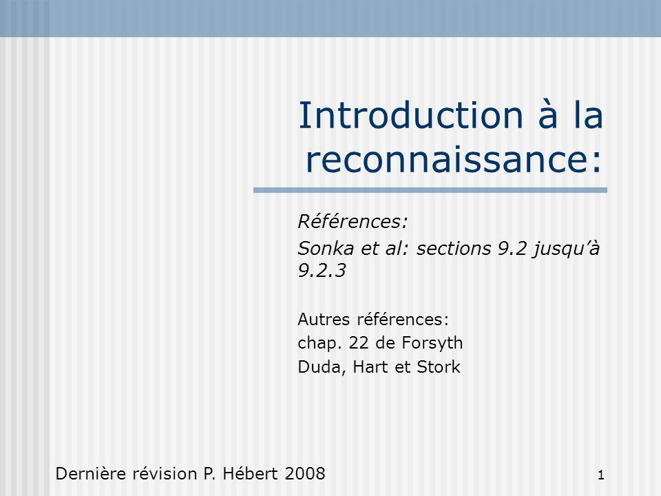 1 Introduction à la reconnaissance: Références: Sonka et al: sections 9.2 jusqu'à 9.2.3 Autres références: chap. 22 de Forsyth Duda, Hart et Stork Der