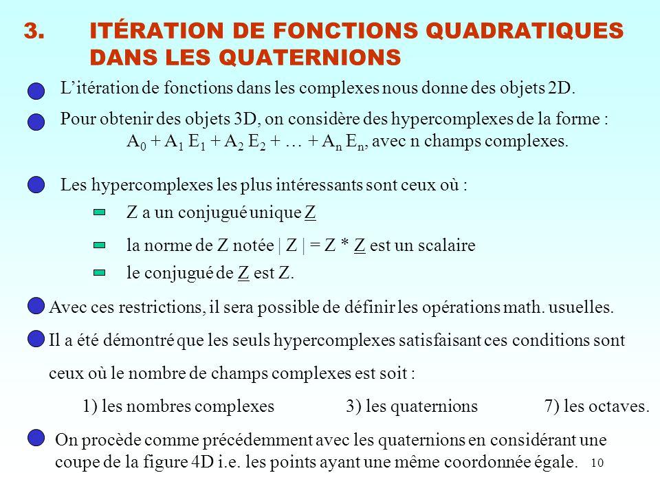 10 3.ITÉRATION DE FONCTIONS QUADRATIQUES DANS LES QUATERNIONS L'itération de fonctions dans les complexes nous donne des objets 2D. Pour obtenir des o