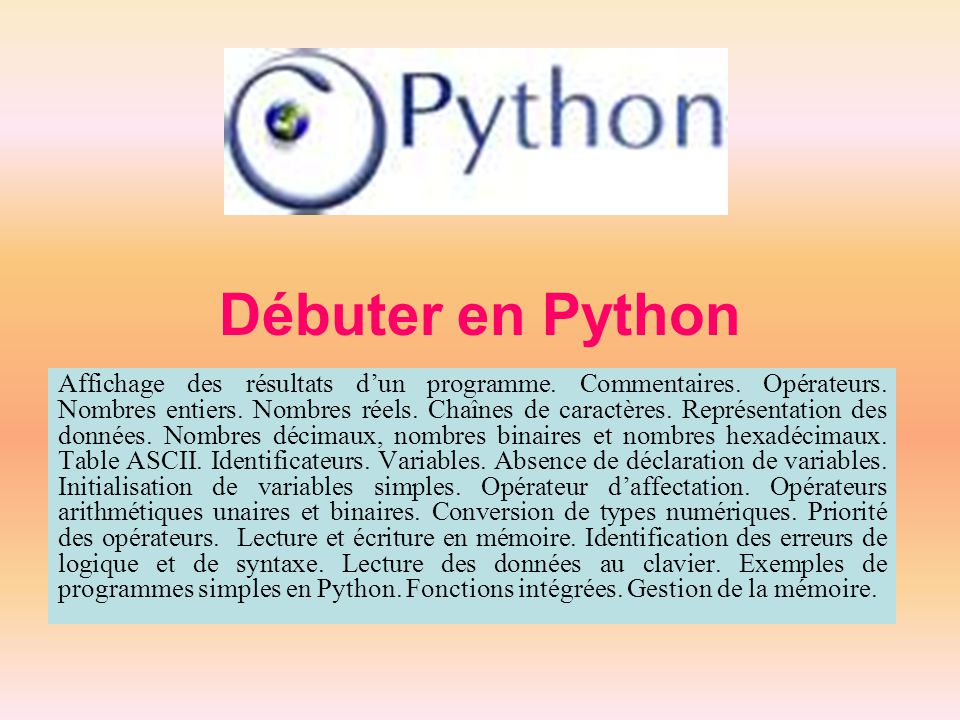 Débuter en Python Affichage des résultats d'un programme. Commentaires. Opérateurs. Nombres entiers. Nombres réels. Chaînes de caractères. Représentat
