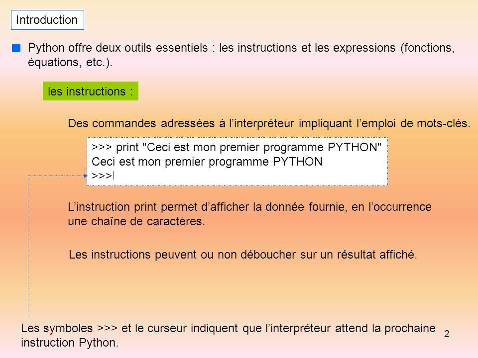 2 Introduction Python offre deux outils essentiels : les instructions et les expressions (fonctions, équations, etc.). les instructions : Des commande