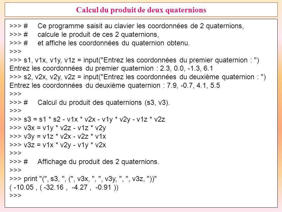 30 Calcul du produit de deux quaternions >>> #Ce programme saisit au clavier les coordonnées de 2 quaternions, >>> #calcule le produit de ces 2 quater
