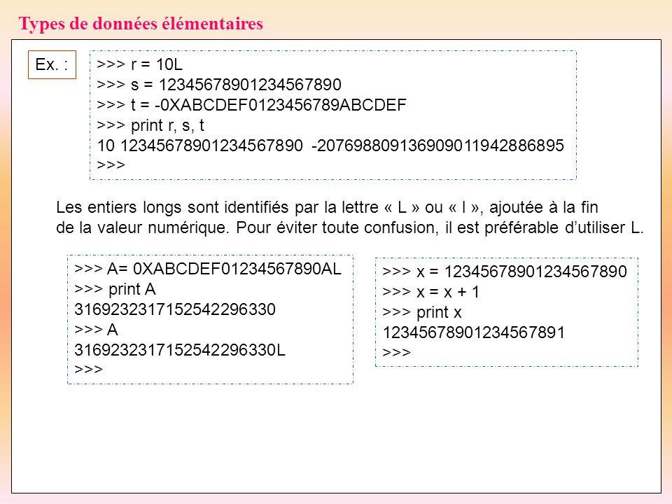 33 Types de données élémentaires Ex. :>>> r = 10L >>> s = 12345678901234567890 >>> t = -0XABCDEF0123456789ABCDEF >>> print r, s, t 10 1234567890123456