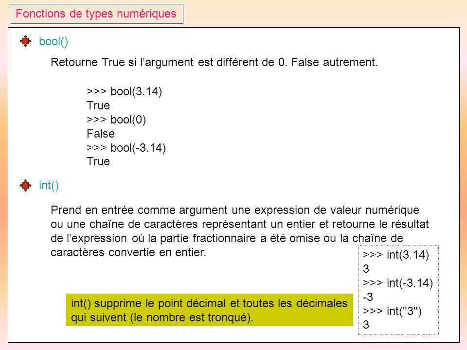 38 Fonctions de types numériques bool() Retourne True si l'argument est différent de 0. False autrement. >>> bool(3.14) True >>> bool(0) False >>> boo