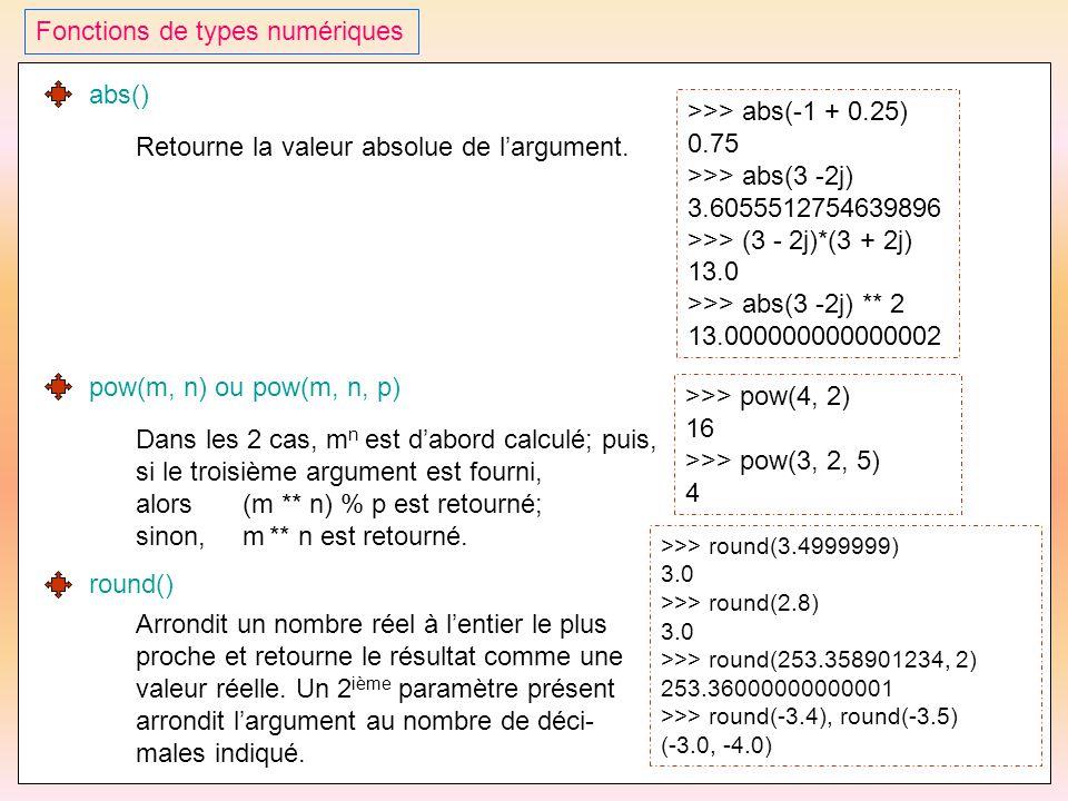40 Fonctions de types numériques abs() Retourne la valeur absolue de l'argument. >>> abs(-1 + 0.25) 0.75 >>> abs(3 -2j) 3.6055512754639896 >>> (3 - 2j