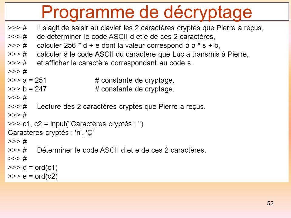 52 Programme de décryptage >>> #Il s'agit de saisir au clavier les 2 caractères cryptés que Pierre a reçus, >>> #de déterminer le code ASCII d et e de