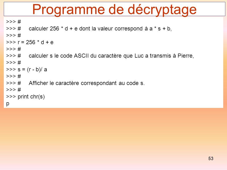 53 Programme de décryptage >>> # >>> #calculer 256 * d + e dont la valeur correspond à a * s + b, >>> # >>> r = 256 * d + e >>> # >>> #calculer s le c