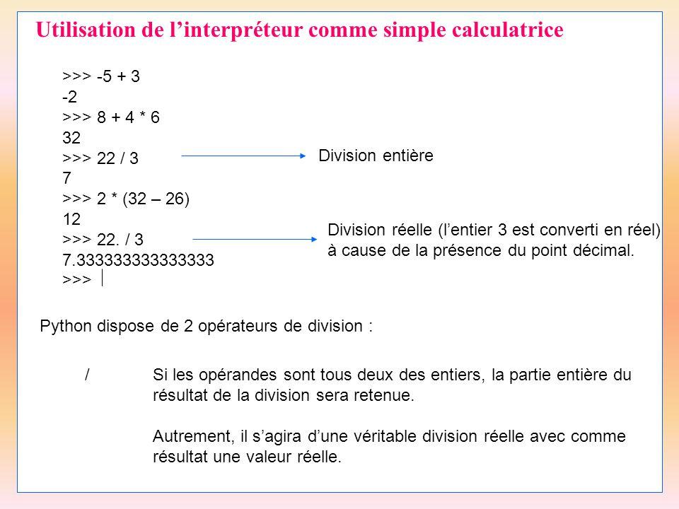7 Utilisation de l'interpréteur comme simple calculatrice >>> -5 + 3 -2 >>> 8 + 4 * 6 32 >>> 22 / 3 7 >>> 2 * (32 – 26) 12 >>> 22. / 3 7.3333333333333