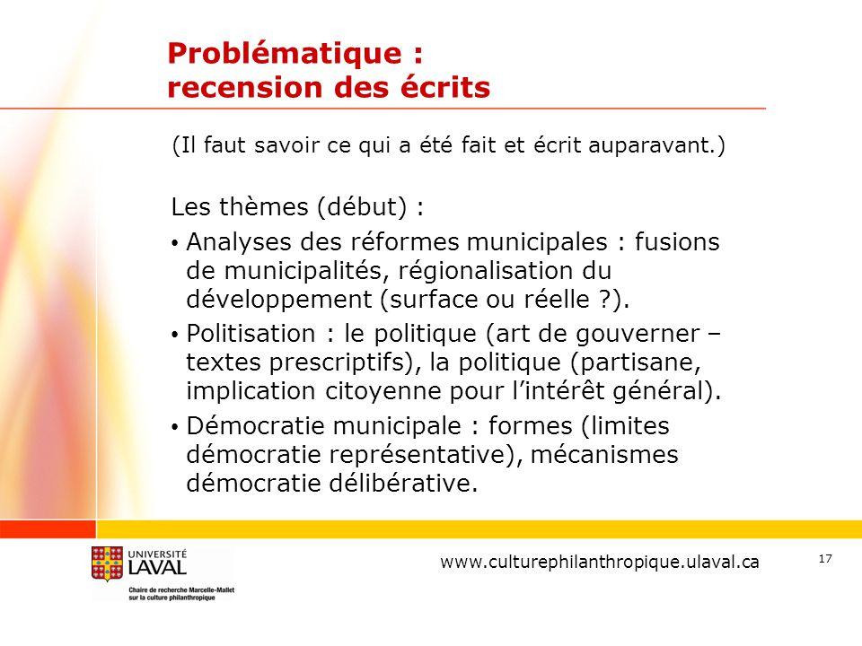 www.ulaval.ca 17 Problématique : recension des écrits Les thèmes (début) : Analyses des réformes municipales : fusions de municipalités, régionalisation du développement (surface ou réelle ).