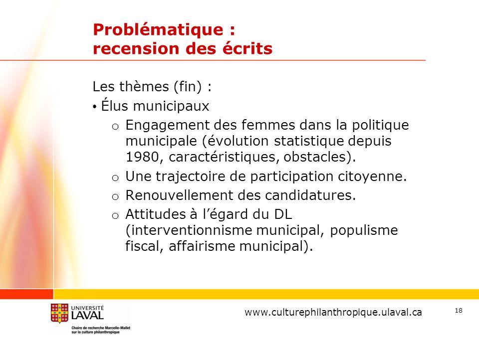 www.ulaval.ca 18 Problématique : recension des écrits Les thèmes (fin) : Élus municipaux o Engagement des femmes dans la politique municipale (évolution statistique depuis 1980, caractéristiques, obstacles).