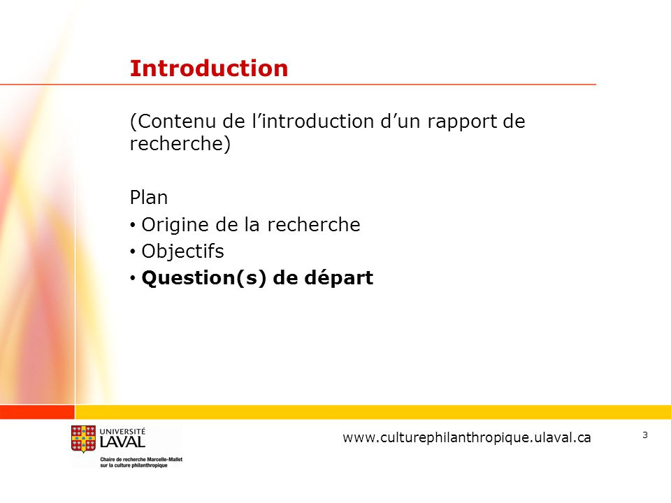 www.ulaval.ca 3 Introduction (Contenu de l'introduction d'un rapport de recherche) Plan Origine de la recherche Objectifs Question(s) de départ www.culturephilanthropique.ulaval.ca
