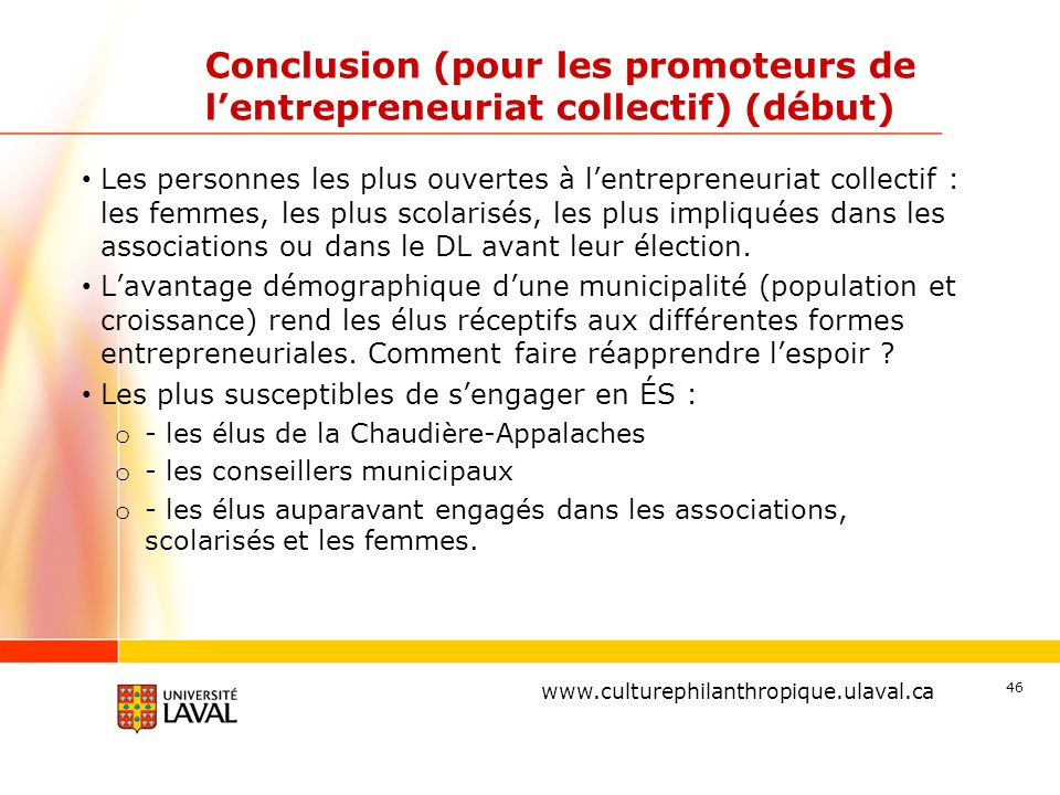 www.ulaval.ca Conclusion (pour les promoteurs de l'entrepreneuriat collectif) (début) Les personnes les plus ouvertes à l'entrepreneuriat collectif : les femmes, les plus scolarisés, les plus impliquées dans les associations ou dans le DL avant leur élection.