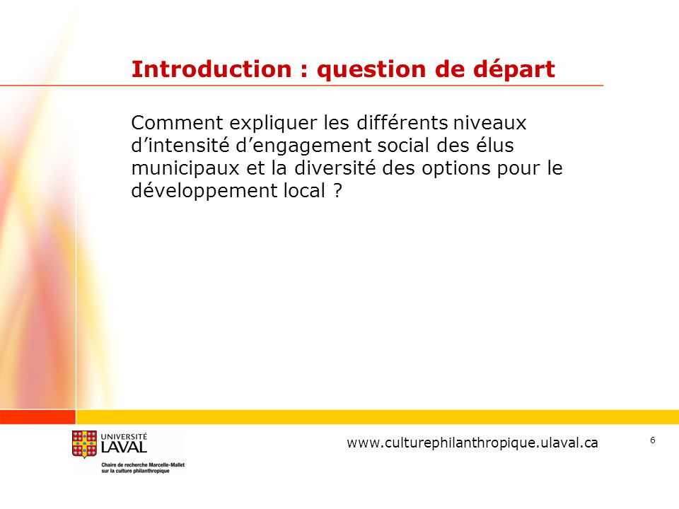 www.ulaval.ca 6 Introduction : question de départ Comment expliquer les différents niveaux d'intensité d'engagement social des élus municipaux et la diversité des options pour le développement local .