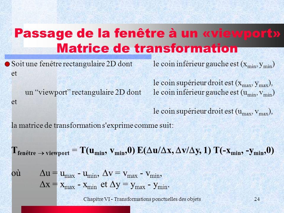 Chapitre VI - Transformations ponctuelles des objets24 Passage de la fenêtre à un «viewport» Matrice de transformation Soit une fenêtre rectangulaire