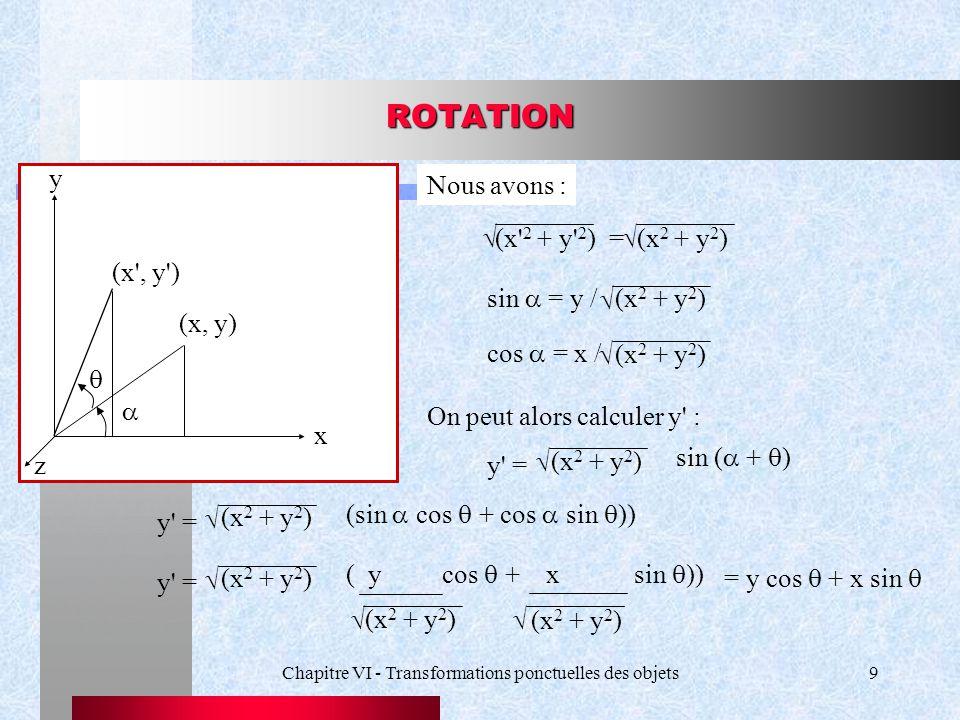 Chapitre VI - Transformations ponctuelles des objets9 ROTATION (x, y)   (x', y') x y z Nous avons : (x' 2 + y' 2 ) = (x 2 + y 2 )  sin  = y /  (