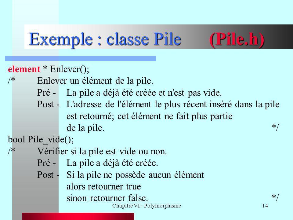 Chapitre VI - Polymorphisme14 Exemple : classe Pile (Pile.h) element * Enlever(); /*Enlever un élément de la pile. Pré -La pile a déjà été créée et n'