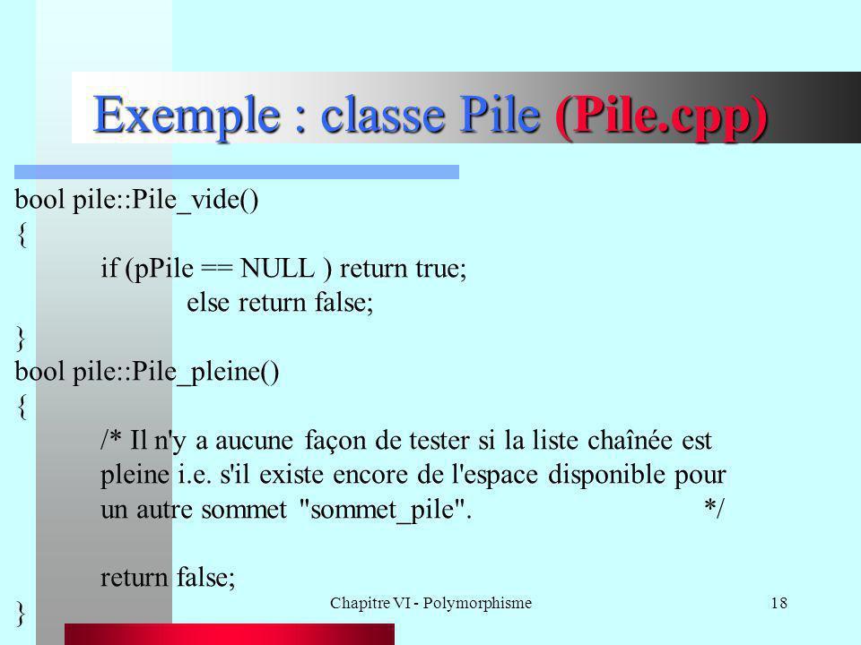 Chapitre VI - Polymorphisme18 Exemple : classe Pile (Pile.cpp) bool pile::Pile_vide() { if (pPile == NULL ) return true; else return false; } bool pil