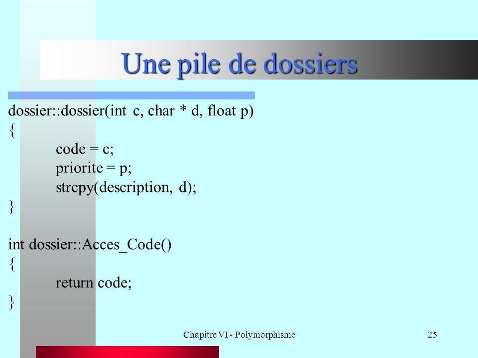 Chapitre VI - Polymorphisme25 Une pile de dossiers dossier::dossier(int c, char * d, float p) { code = c; priorite = p; strcpy(description, d); } int