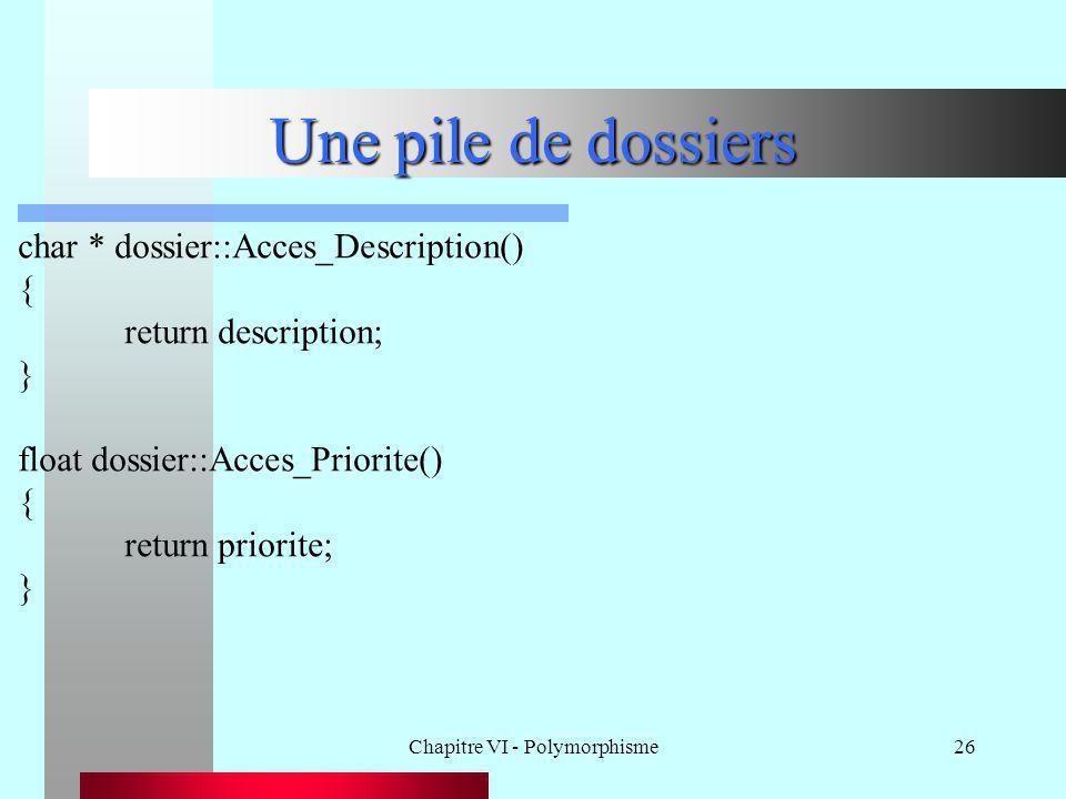 Chapitre VI - Polymorphisme26 Une pile de dossiers char * dossier::Acces_Description() { return description; } float dossier::Acces_Priorite() { retur