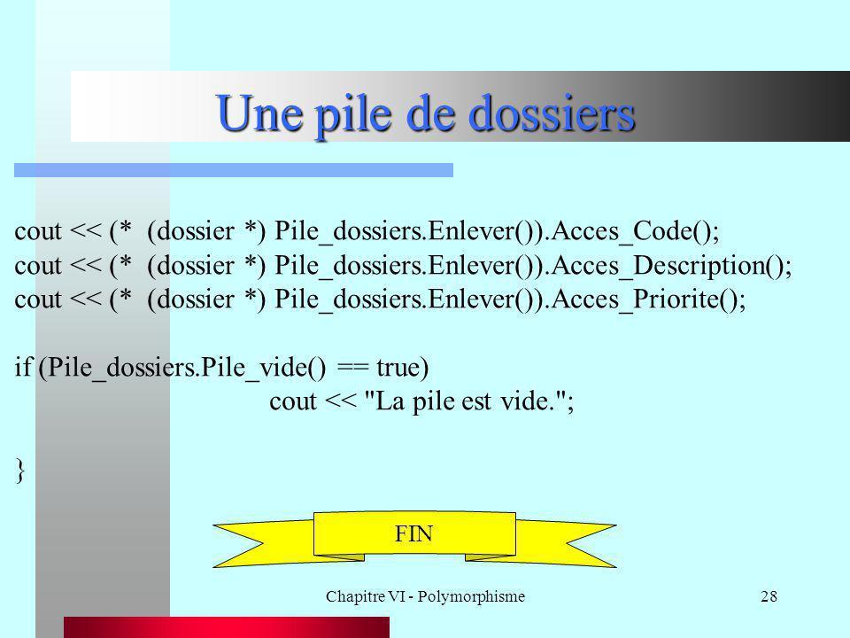 Chapitre VI - Polymorphisme28 Une pile de dossiers cout << (* (dossier *) Pile_dossiers.Enlever()).Acces_Code(); cout << (* (dossier *) Pile_dossiers.