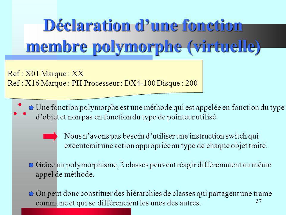 37 Déclaration d'une fonction membre polymorphe (virtuelle) Ref : X01 Marque : XX Ref : X16 Marque : PH Processeur : DX4-100 Disque : 200  Une foncti