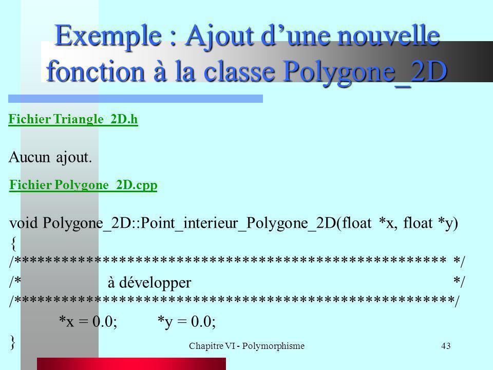 Chapitre VI - Polymorphisme43 Exemple : Ajout d'une nouvelle fonction à la classe Polygone_2D Fichier Triangle_2D.h Aucun ajout. Fichier Polygone_2D.c