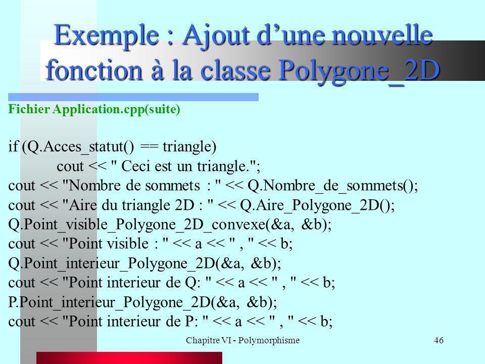 Chapitre VI - Polymorphisme46 Exemple : Ajout d'une nouvelle fonction à la classe Polygone_2D Fichier Application.cpp(suite) if (Q.Acces_statut() == t