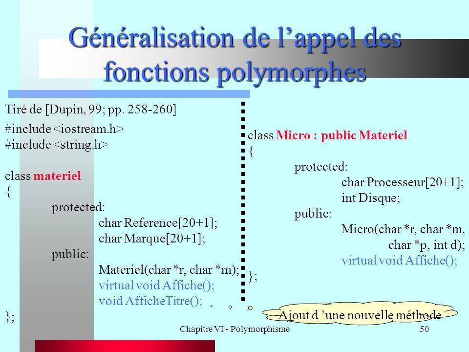 Chapitre VI - Polymorphisme50 Généralisation de l'appel des fonctions polymorphes Tiré de [Dupin, 99; pp. 258-260] #include class materiel { protected