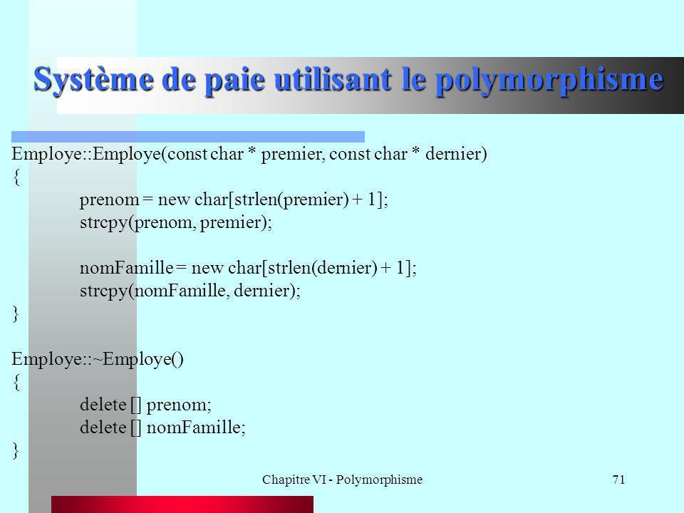 Chapitre VI - Polymorphisme71 Système de paie utilisant le polymorphisme Employe::Employe(const char * premier, const char * dernier) { prenom = new c