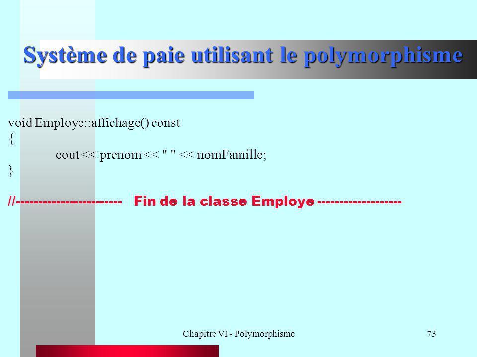 Chapitre VI - Polymorphisme73 Système de paie utilisant le polymorphisme void Employe::affichage() const { cout << prenom <<