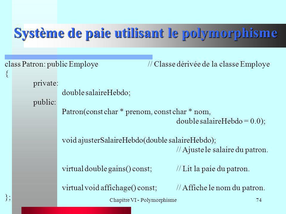 Chapitre VI - Polymorphisme74 Système de paie utilisant le polymorphisme class Patron: public Employe// Classe dérivée de la classe Employe { private: