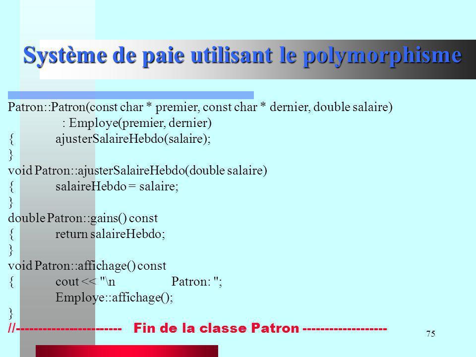 75 Système de paie utilisant le polymorphisme Patron::Patron(const char * premier, const char * dernier, double salaire) : Employe(premier, dernier) {