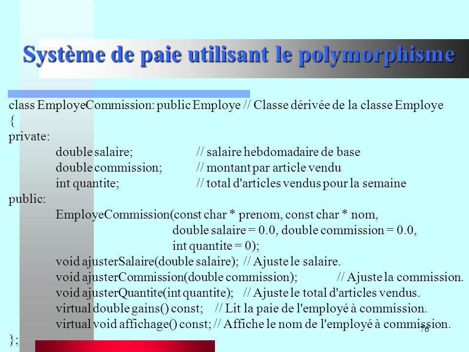 76 Système de paie utilisant le polymorphisme class EmployeCommission: public Employe// Classe dérivée de la classe Employe { private: double salaire;