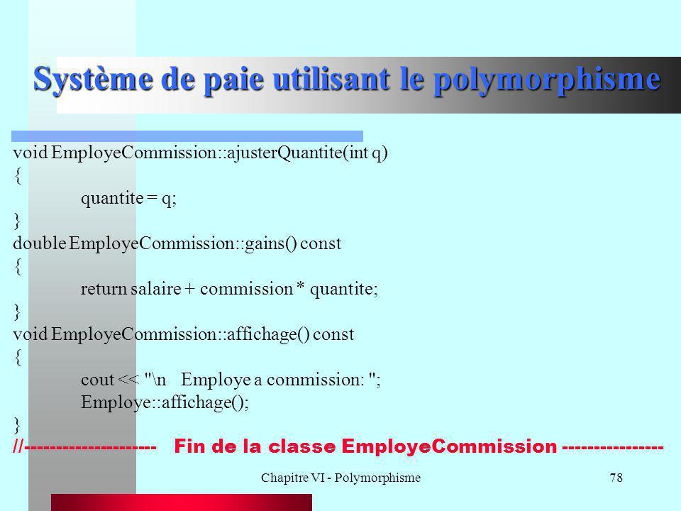 Chapitre VI - Polymorphisme78 Système de paie utilisant le polymorphisme void EmployeCommission::ajusterQuantite(int q) { quantite = q; } double Emplo