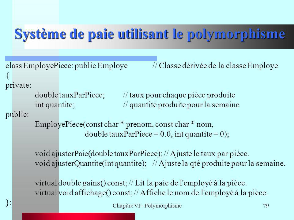 Chapitre VI - Polymorphisme79 Système de paie utilisant le polymorphisme class EmployePiece: public Employe// Classe dérivée de la classe Employe { pr